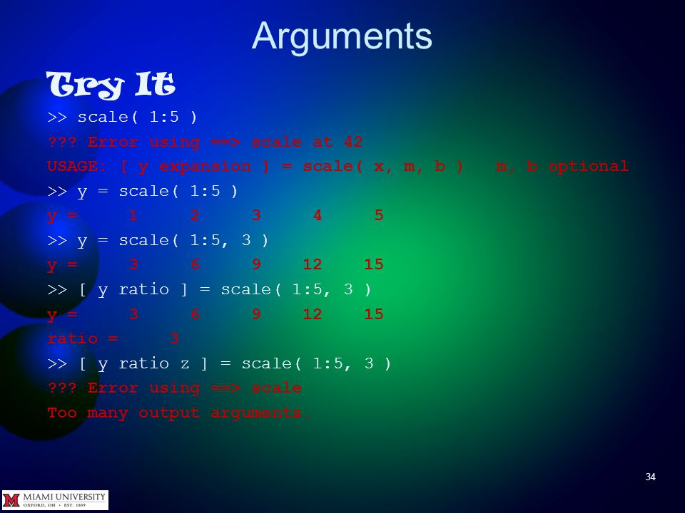 Arguments 34 Try It >> scale( 1:5 ) ??? Error using ==> scale at 42 USAGE: [ y expansion ] = scale( x, m, b ) m, b optional >> y = scale( 1:5 ) y = 1