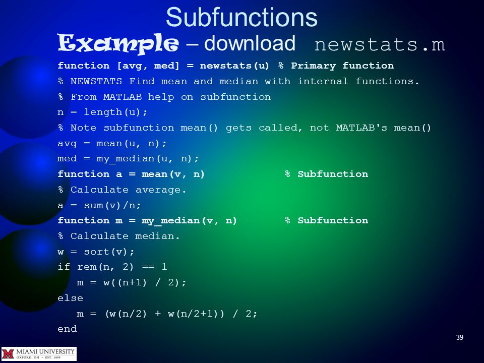 Subfunctions 39 Example – download newstats.m function [avg, med] = newstats(u) % Primary function % NEWSTATS Find mean and median with internal funct