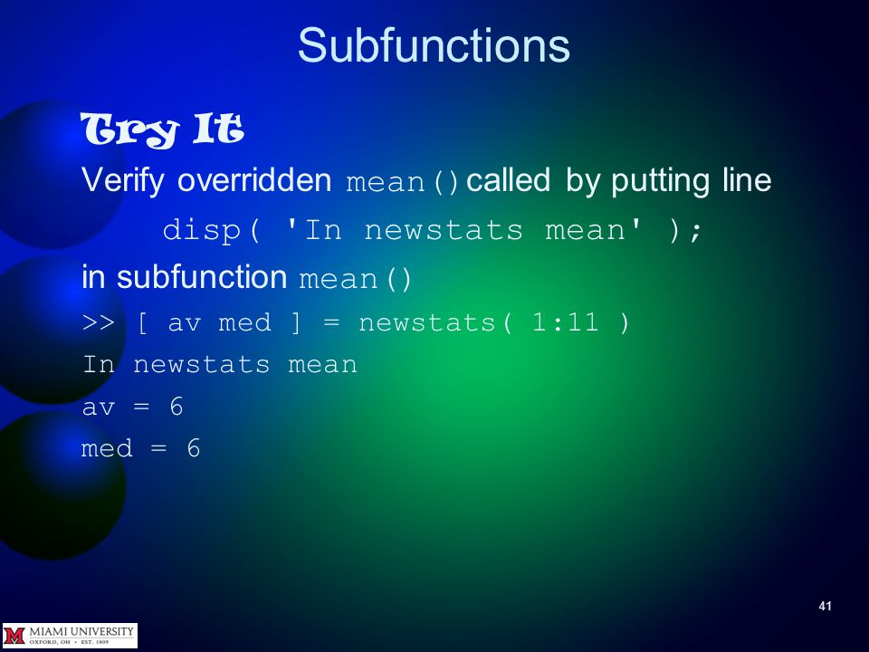 Subfunctions 41 Try It Verify overridden mean() called by putting line disp( 'In newstats mean' ); in subfunction mean() >> [ av med ] = newstats( 1:1