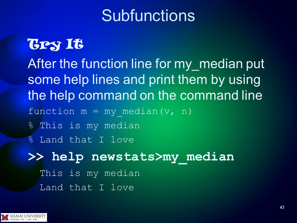 Subfunctions 43 Try It After the function line for my_median put some help lines and print them by using the help command on the command line function
