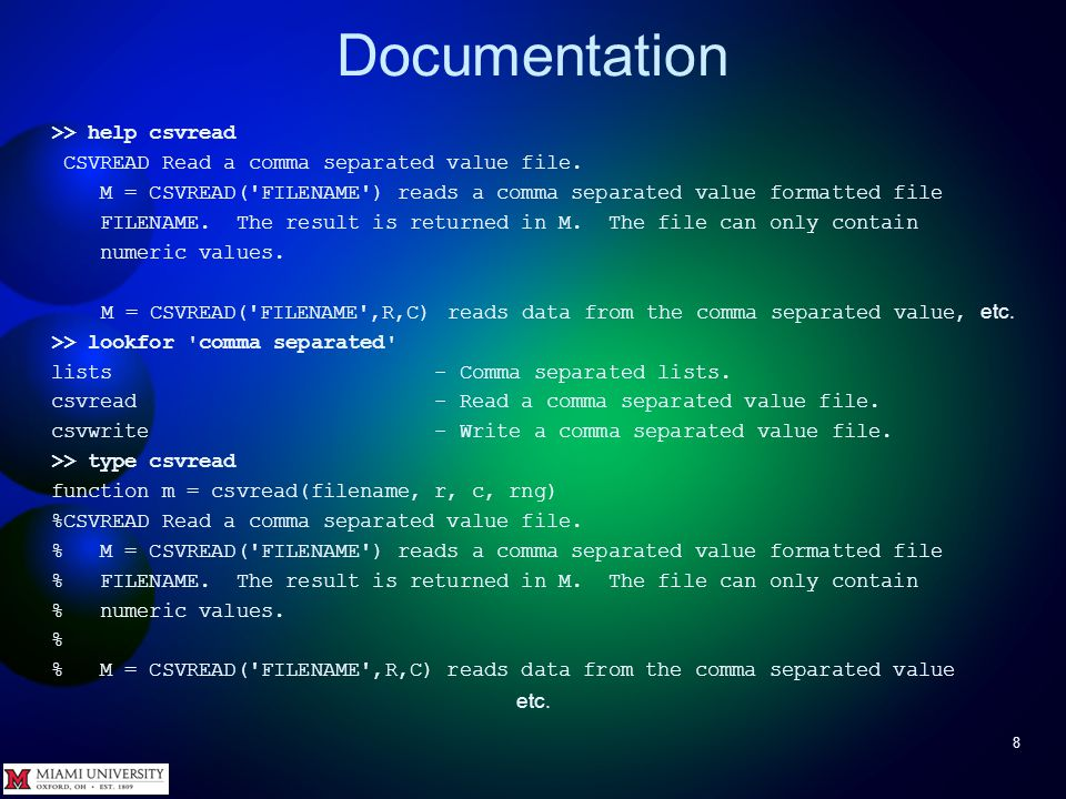 Documentation 8 >> help csvread CSVREAD Read a comma separated value file. M = CSVREAD('FILENAME') reads a comma separated value formatted file FILENA