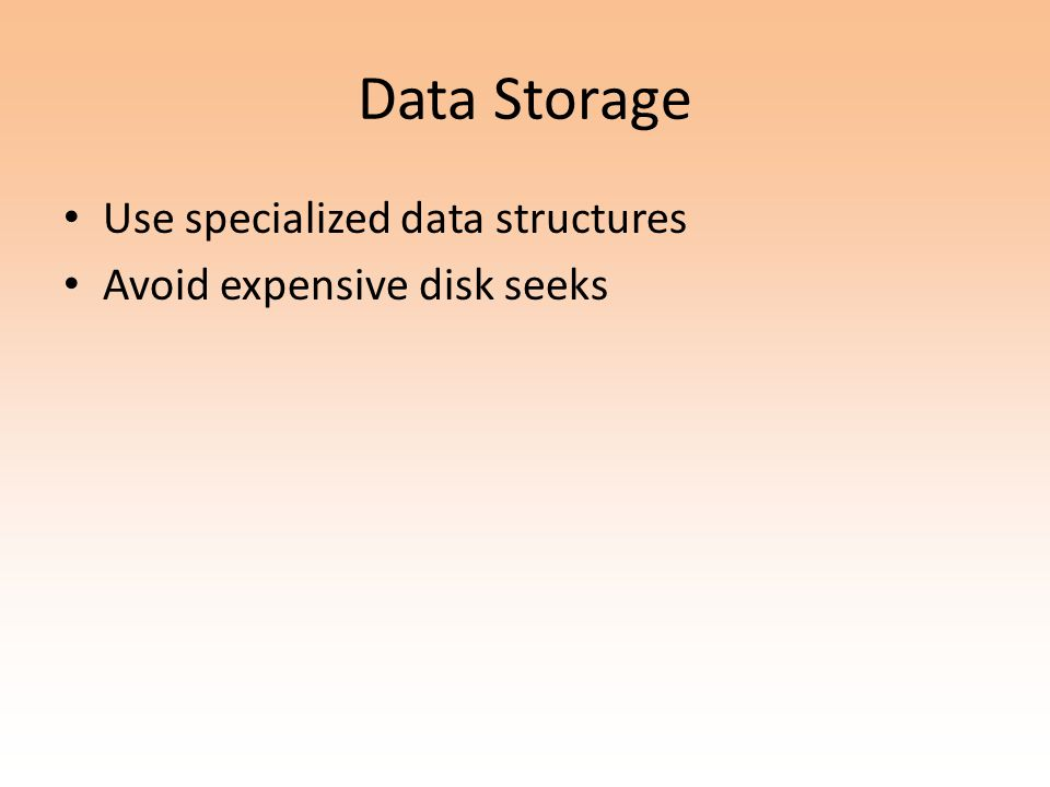 Data Storage Use specialized data structures Avoid expensive disk seeks