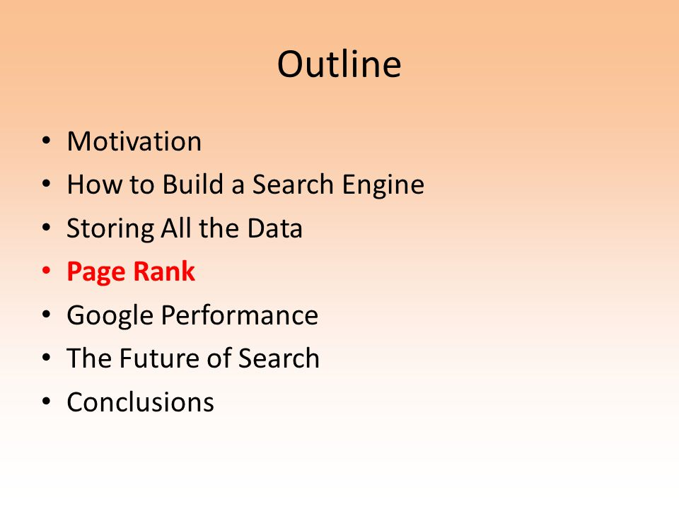 Outline Motivation How to Build a Search Engine Storing All the Data Page Rank Google Performance The Future of Search Conclusions