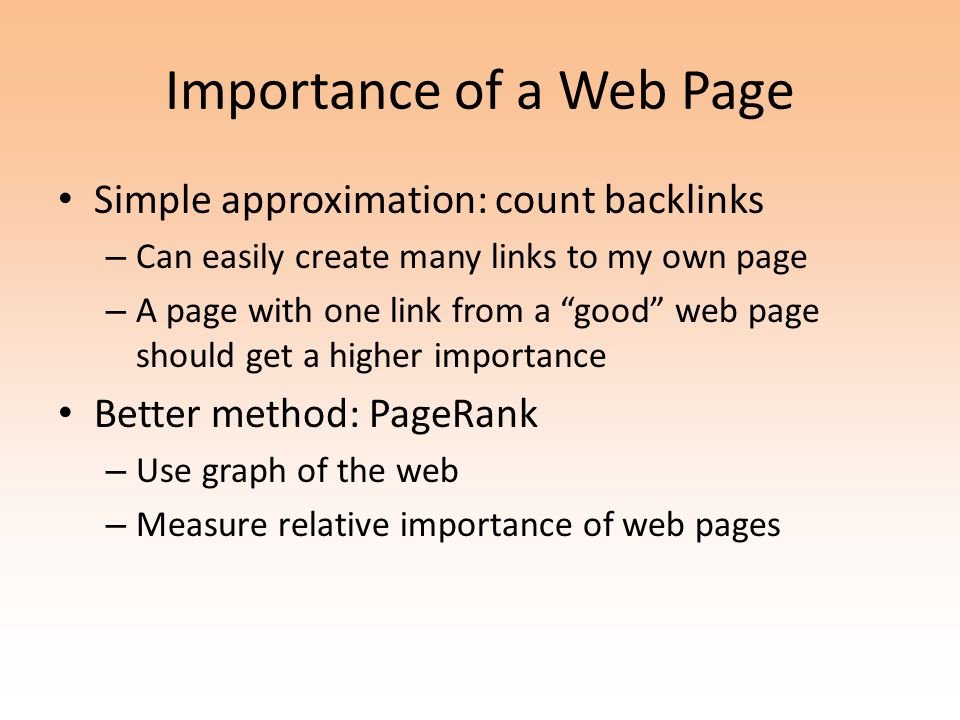 Importance of a Web Page Simple approximation: count backlinks – Can easily create many links to my own page – A page with one link from a good web page should get a higher importance Better method: PageRank – Use graph of the web – Measure relative importance of web pages