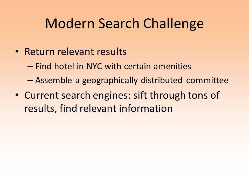 Modern Search Challenge Return relevant results – Find hotel in NYC with certain amenities – Assemble a geographically distributed committee Current search engines: sift through tons of results, find relevant information