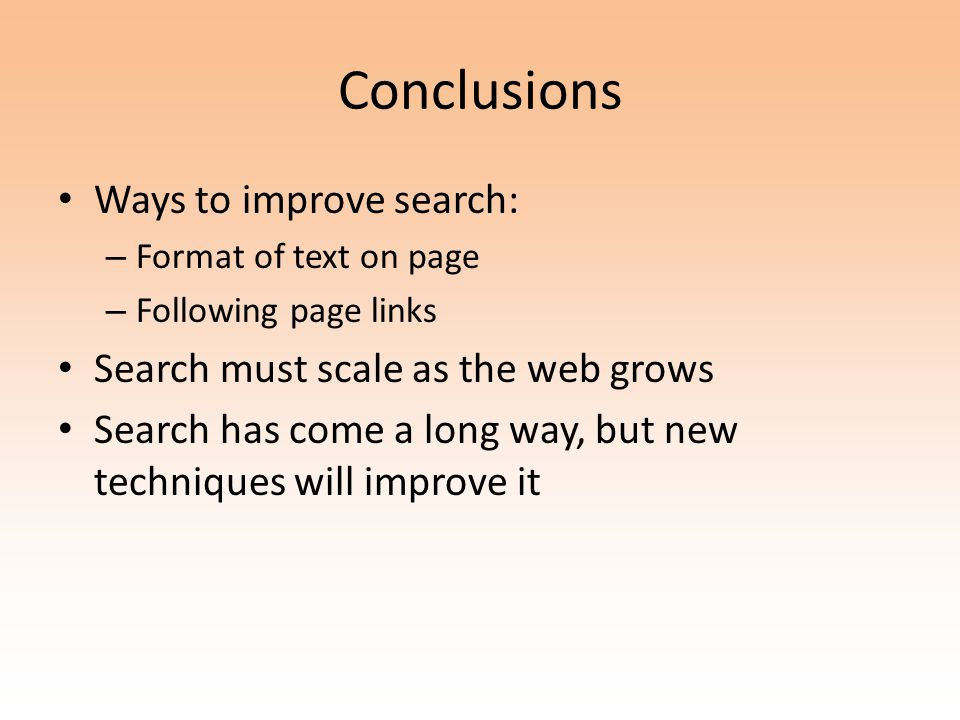 Ways to improve search: – Format of text on page – Following page links Search must scale as the web grows Search has come a long way, but new techniques will improve it
