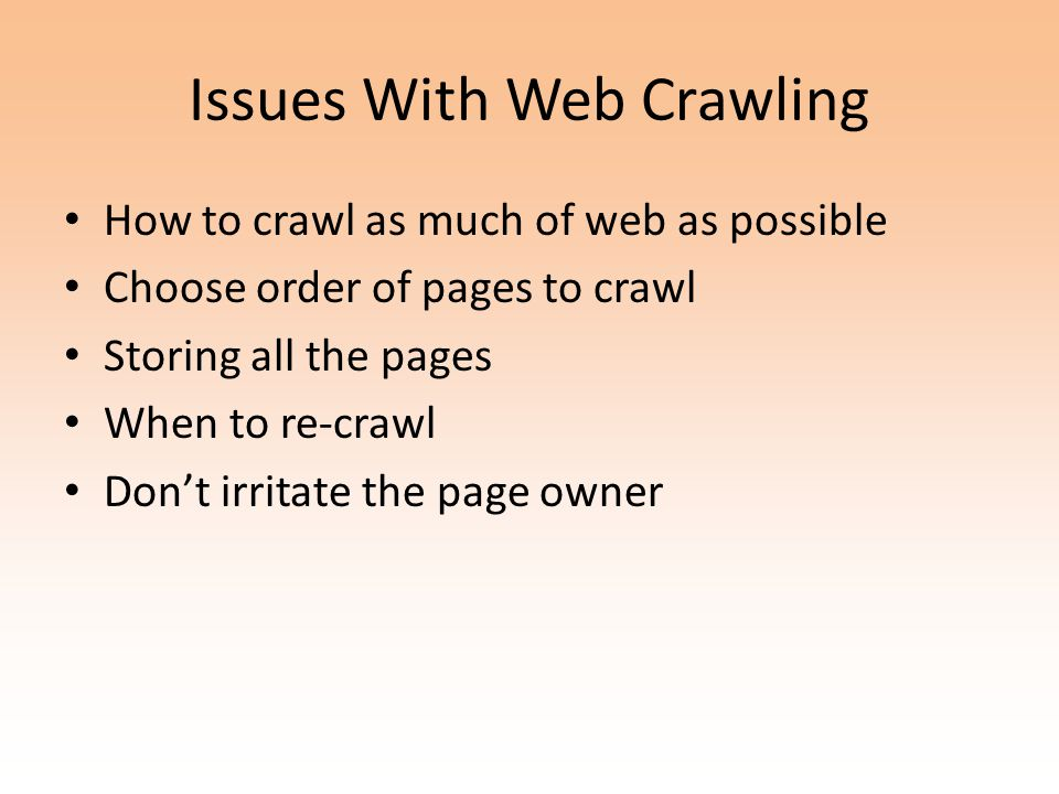 Issues With Web Crawling How to crawl as much of web as possible Choose order of pages to crawl Storing all the pages When to re-crawl Don't irritate the page owner