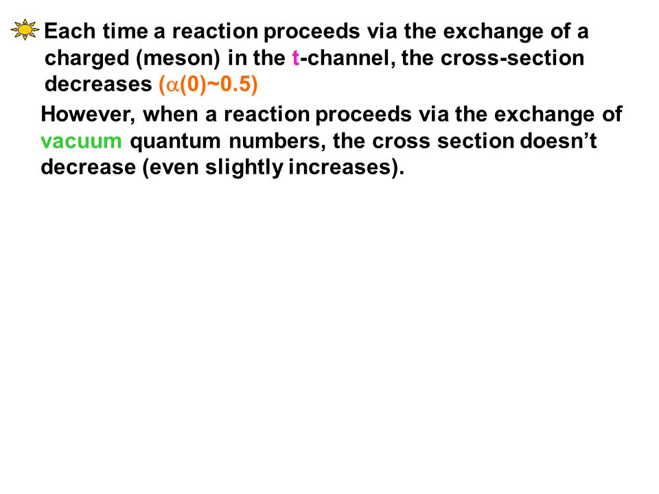 Each time a reaction proceeds via the exchange of a charged (meson) in the t-channel, the cross-section decreases (  (0)~0.5) However, when a reactio