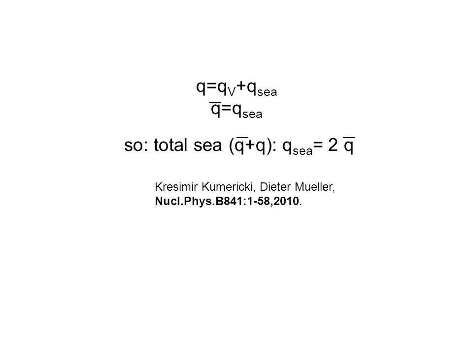 q=q V +q sea q=q sea so: total sea (q+q): q sea = 2 q Kresimir Kumericki, Dieter Mueller, Nucl.Phys.B841:1-58,2010.