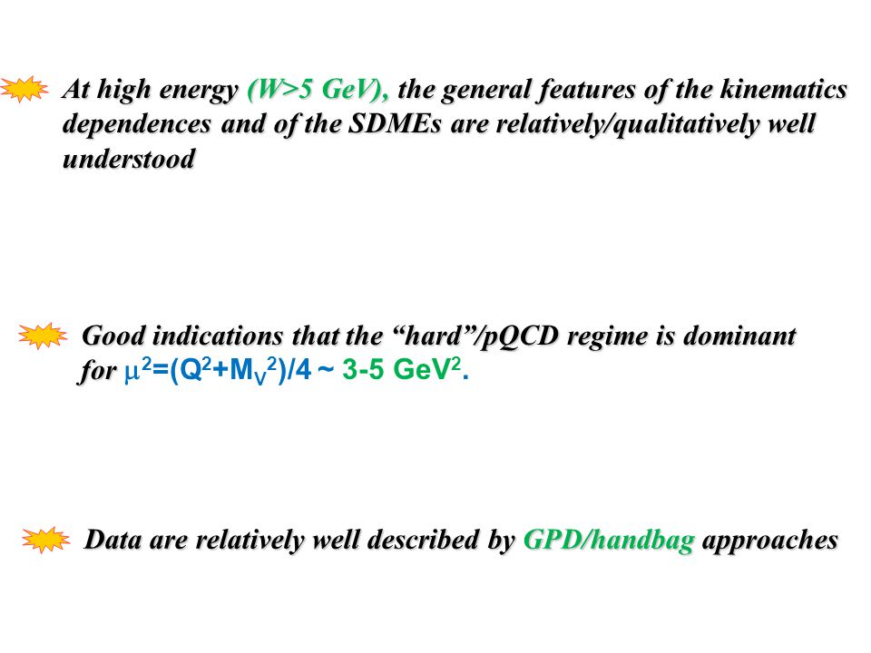 At high energy (W>5 GeV), the general features of the kinematics dependences and of the SDMEs are relatively/qualitatively well understood Good indications that the hard /pQCD regime is dominant for for  2 =(Q 2 +M V 2 )/4 ~ 3-5 GeV 2.
