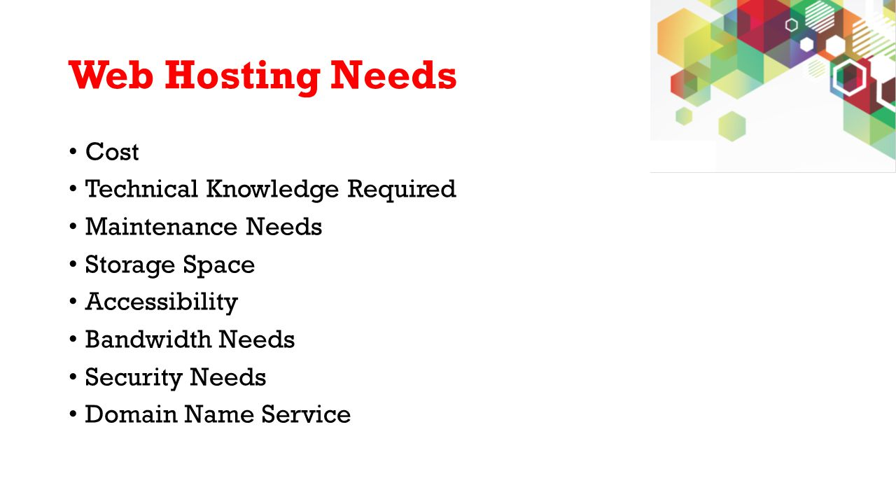 Web Hosting Needs Cost Technical Knowledge Required Maintenance Needs Storage Space Accessibility Bandwidth Needs Security Needs Domain Name Service