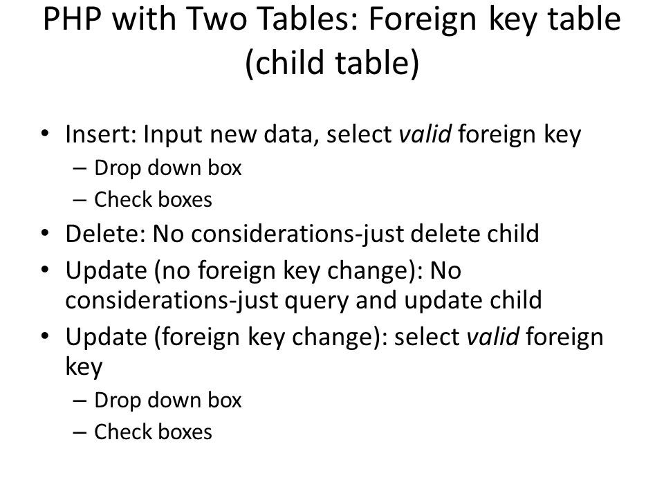 PHP with Two Tables: Foreign key table (child table) Insert: Input new data, select valid foreign key – Drop down box – Check boxes Delete: No conside