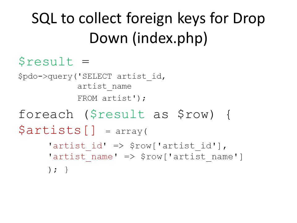 SQL to collect foreign keys for Drop Down (index.php) $result = $pdo->query('SELECT artist_id, artist_name FROM artist'); foreach ($result as $row) {