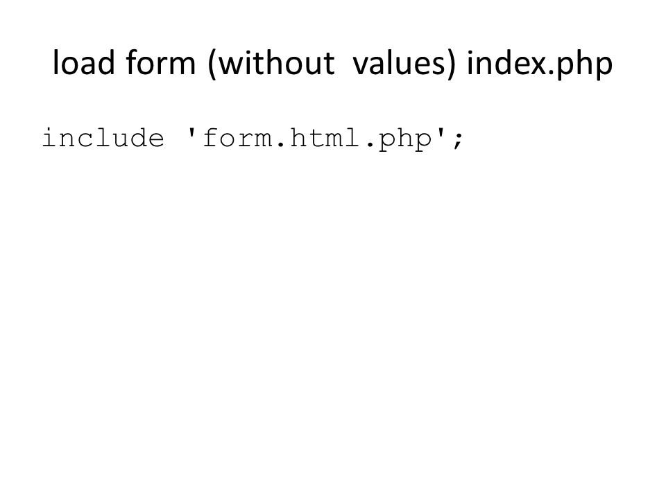 load form (without values) index.php include form.html.php ;