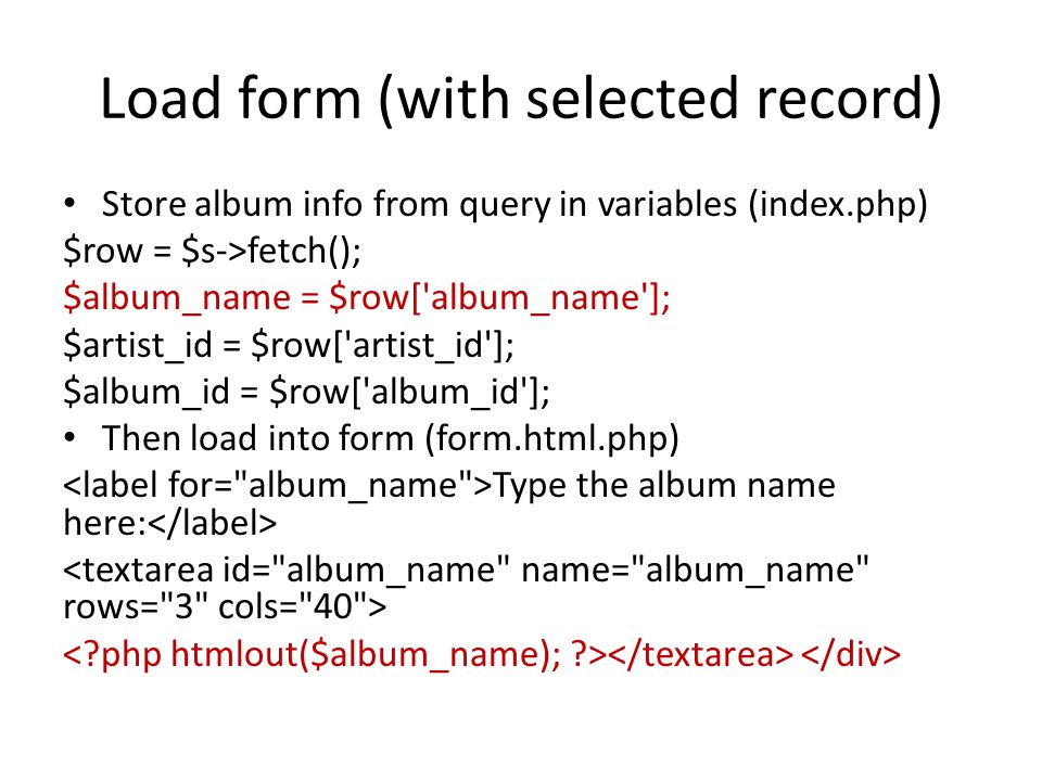 Load form (with selected record) Store album info from query in variables (index.php) $row = $s->fetch(); $album_name = $row['album_name']; $artist_id