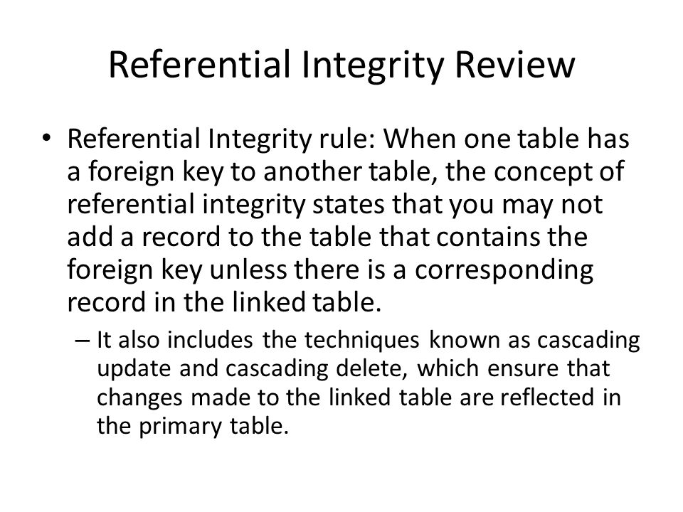 Referential Integrity and SQL Parent table (no foreign key) – Insert: No impact – Delete: Must prevent orphan foreign key – Modify (primary key not changed ): No impact – Modify (primary key change): Update all children (cascade update) Child table (foreign key) – Insert: foreign key must be valid and not null – Delete: no impact – Update: foreign key must be valid and not null