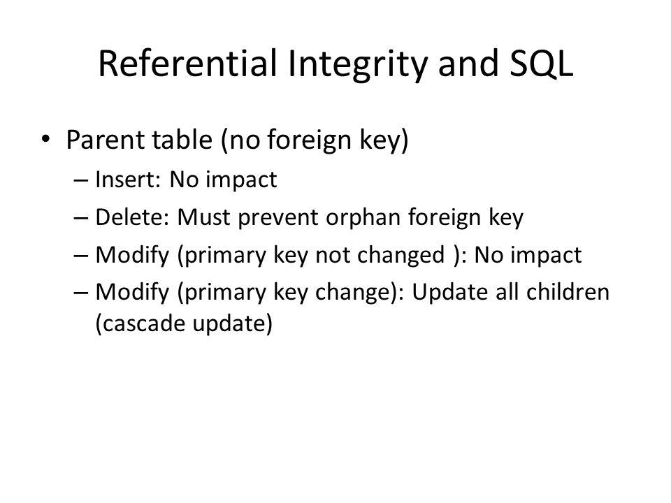 Referential Integrity and SQL Parent table (no foreign key) – Insert: No impact – Delete: Must prevent orphan foreign key – Modify (primary key not ch