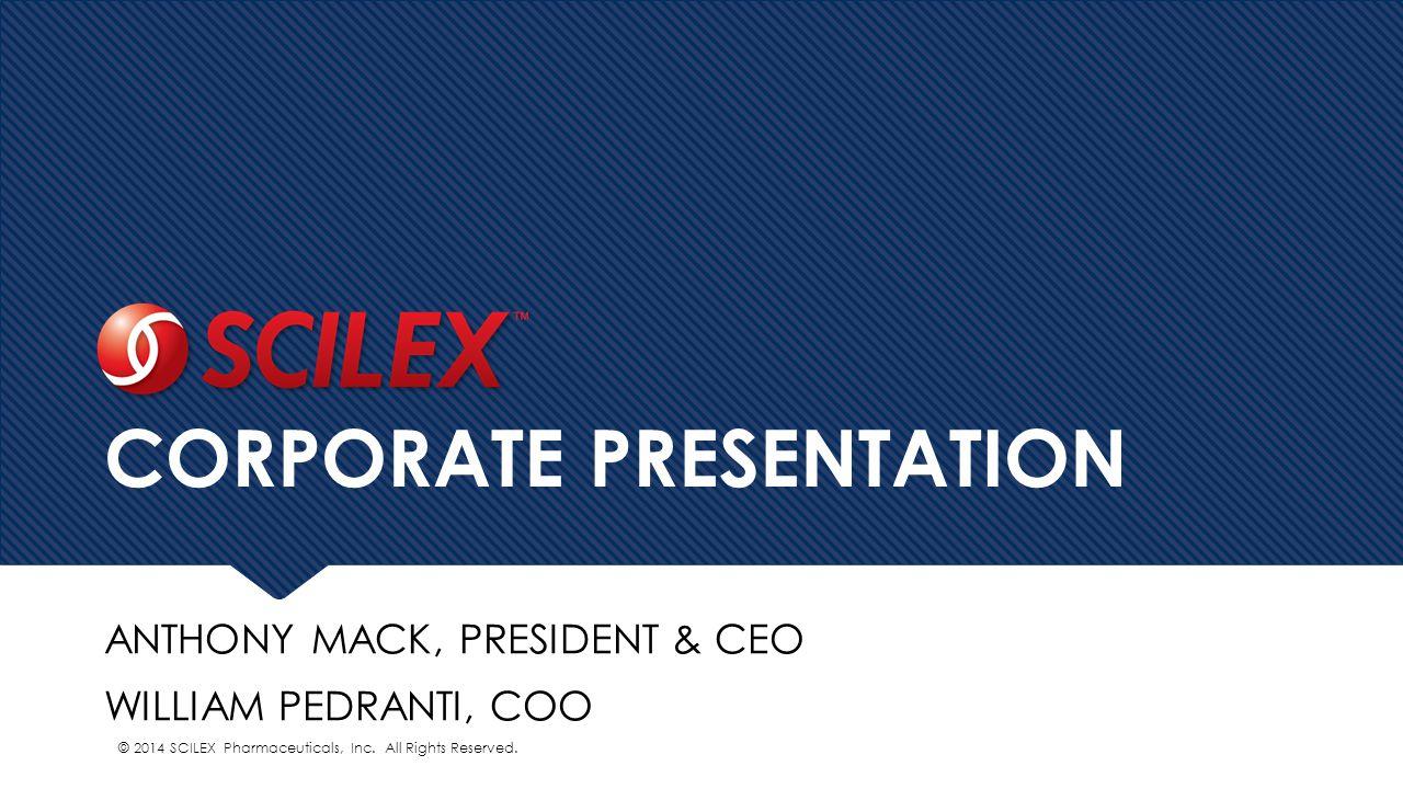 CORPORATE PRESENTATION ANTHONY MACK, PRESIDENT & CEO WILLIAM PEDRANTI, COO © 2014 SCILEX Pharmaceuticals, Inc.