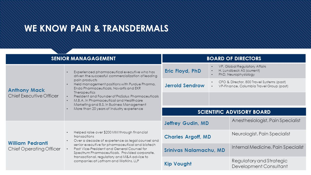 4 WE KNOW PAIN & TRANSDERMALS SENIOR MANAGAGEMENT Anthony Mack Chief Executive Officer Experienced pharmaceutical executive who has driven the successful commercialization of leading pain products Held management positions with Purdue Pharma, Endo Pharmaceuticals, Novartis and EKR Therapeutics President and Founder of ProSolus Pharmaceuticals M.B.A.