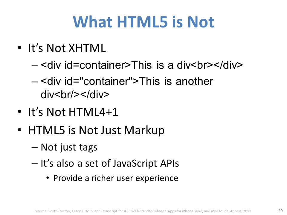What HTML5 is Not It's Not XHTML – This is a div – This is another div It's Not HTML4+1 HTML5 is Not Just Markup – Not just tags – It's also a set of JavaScript APIs Provide a richer user experience 29 Source: Scott Preston, Learn HTML5 and JavaScript for iOS: Web Standards-based Apps for iPhone, iPad, and iPod touch, Apress, 2012