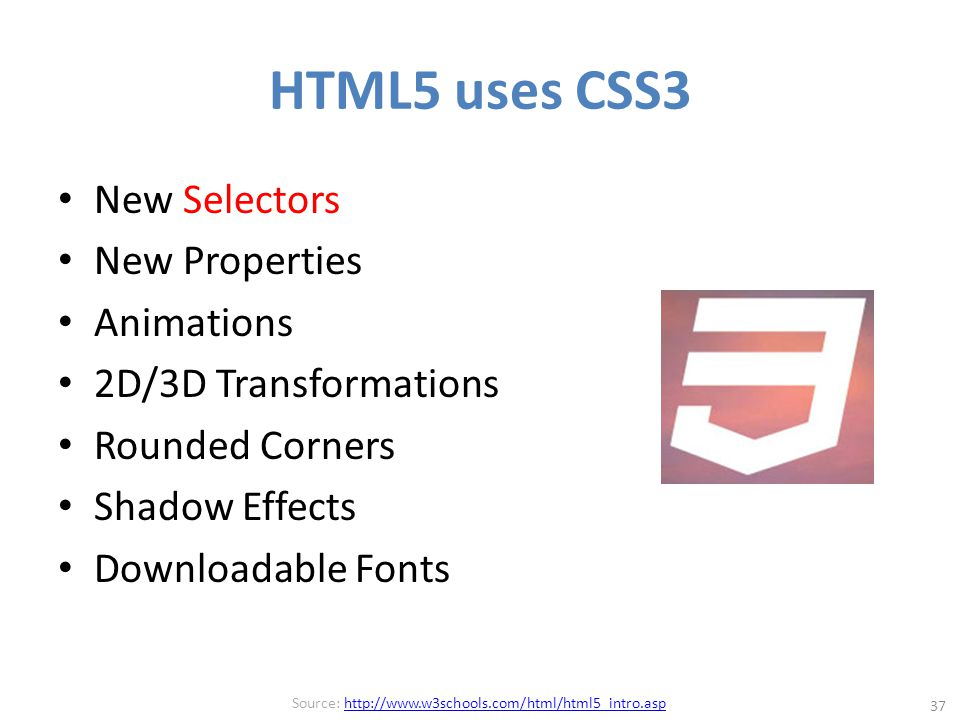 HTML5 uses CSS3 New Selectors New Properties Animations 2D/3D Transformations Rounded Corners Shadow Effects Downloadable Fonts 37 Source: http://www.w3schools.com/html/html5_intro.asphttp://www.w3schools.com/html/html5_intro.asp
