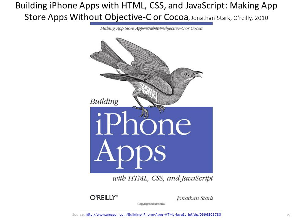 Building iPhone Apps with HTML, CSS, and JavaScript: Making App Store Apps Without Objective-C or Cocoa, Jonathan Stark, O'reilly, 2010 9 Source: http://www.amazon.com/Building-iPhone-Apps-HTML-JavaScript/dp/0596805780http://www.amazon.com/Building-iPhone-Apps-HTML-JavaScript/dp/0596805780