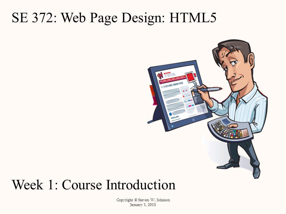 SE 372: Web Page Design: HTML5 Week 1: Course Introduction Copyright © Steven W.
