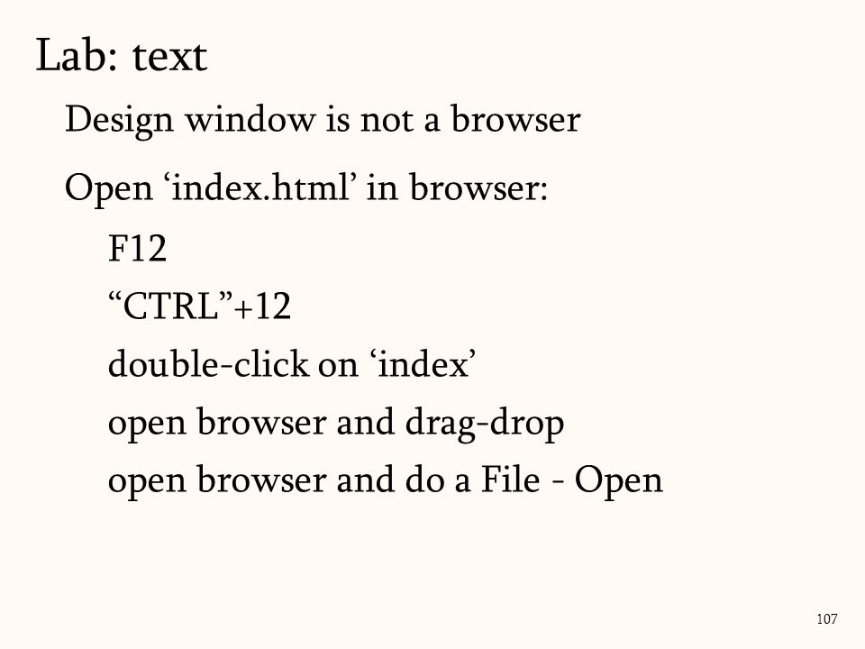 Design window is not a browser Open 'index.html' in browser: F12 CTRL +12 double-click on 'index' open browser and drag-drop open browser and do a File - Open Lab: text 107