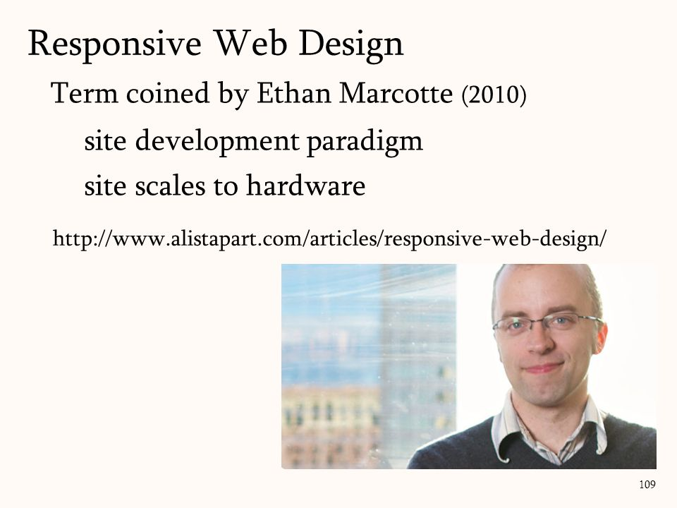 Term coined by Ethan Marcotte (2010) site development paradigm site scales to hardware Responsive Web Design 109 http://www.alistapart.com/articles/responsive-web-design/