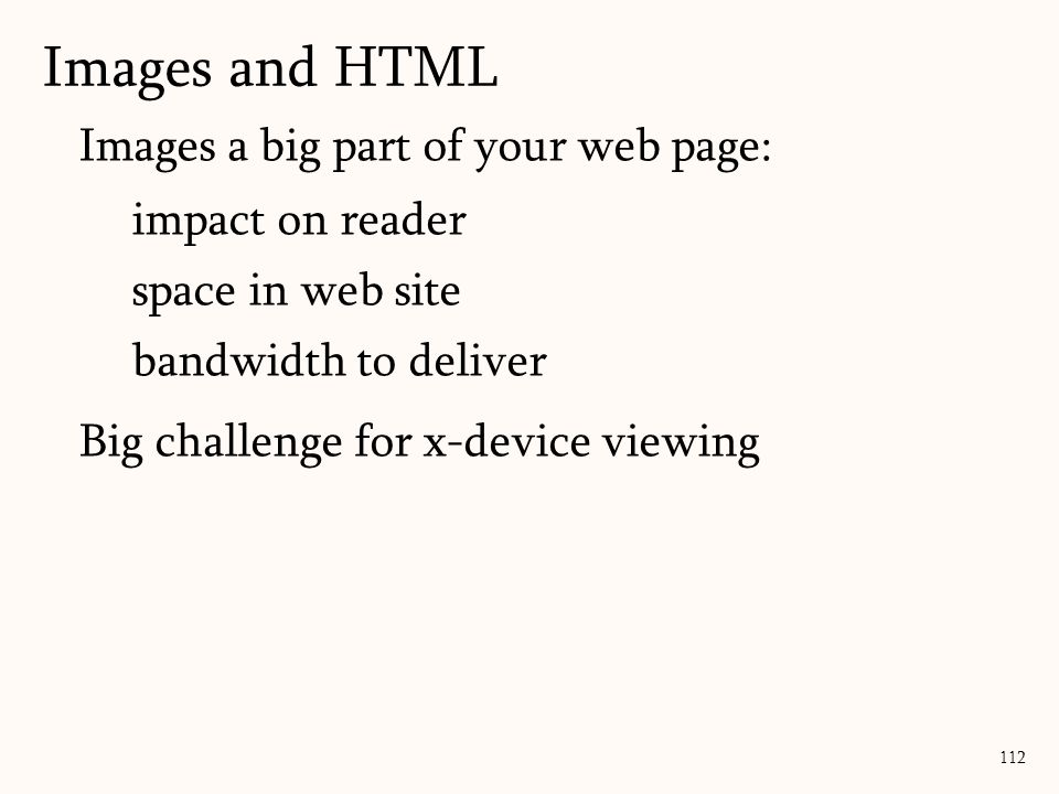 Images a big part of your web page: impact on reader space in web site bandwidth to deliver Big challenge for x-device viewing Images and HTML 112