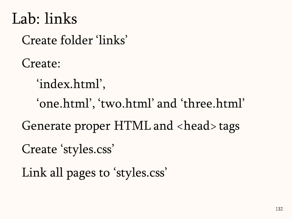 Create folder 'links' Create: 'index.html', 'one.html', 'two.html' and 'three.html' Generate proper HTML and tags Create 'styles.css' Link all pages to 'styles.css' Lab: links 132