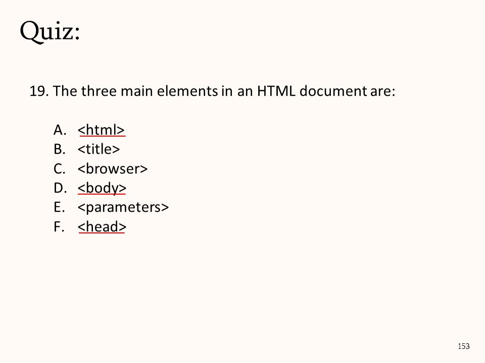 19. The three main elements in an HTML document are: A. B. C. D. E. F. Quiz: 153