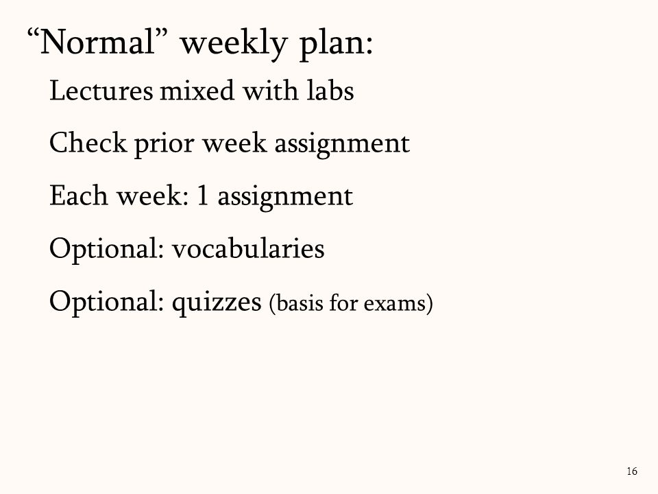 Lectures mixed with labs Check prior week assignment Each week: 1 assignment Optional: vocabularies Optional: quizzes (basis for exams) Normal weekly plan: 16