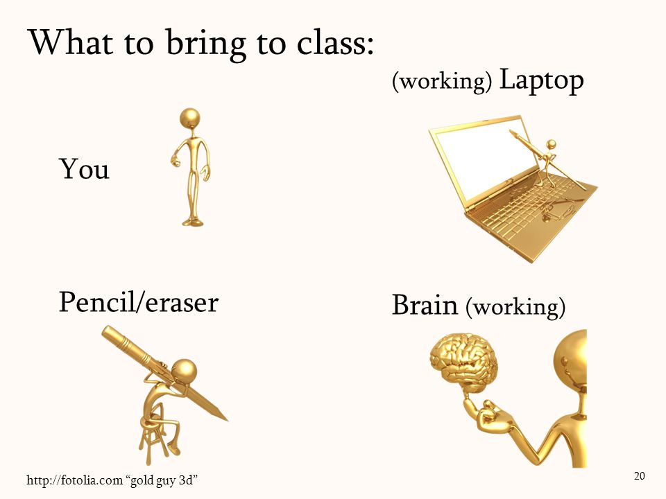 What to bring to class: 20 You Pencil/eraser Brain (working) (working) Laptop http://fotolia.com gold guy 3d