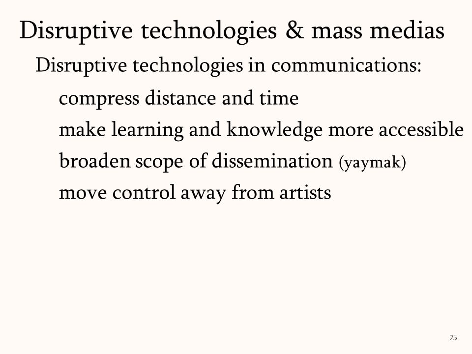 Disruptive technologies in communications: compress distance and time make learning and knowledge more accessible broaden scope of dissemination (yaymak) move control away from artists Disruptive technologies & mass medias 25