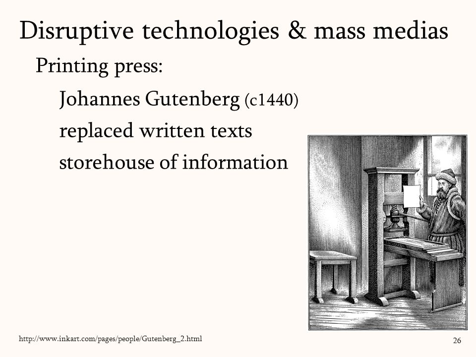 Printing press: Johannes Gutenberg (c1440) replaced written texts storehouse of information Disruptive technologies & mass medias 26 http://www.inkart.com/pages/people/Gutenberg_2.html