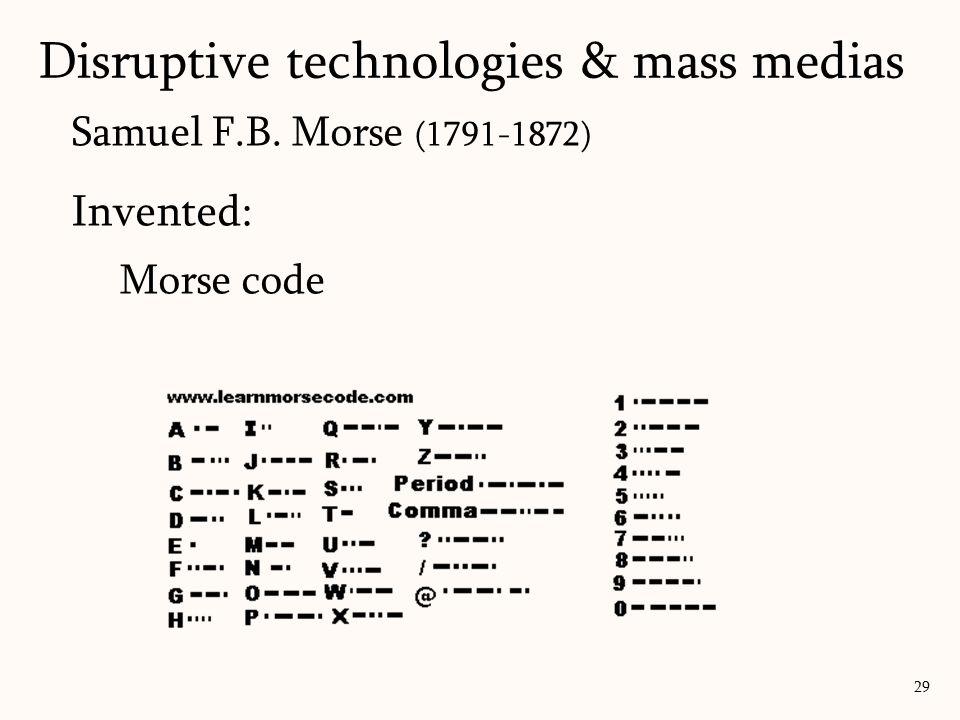 Samuel F.B. Morse (1791-1872) Invented: Morse code 29 Disruptive technologies & mass medias