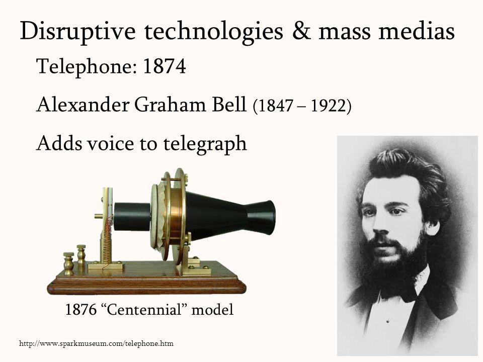 Telephone: 1874 Alexander Graham Bell (1847 – 1922) Adds voice to telegraph 31 Disruptive technologies & mass medias 1876 Centennial model http://www.sparkmuseum.com/telephone.htm