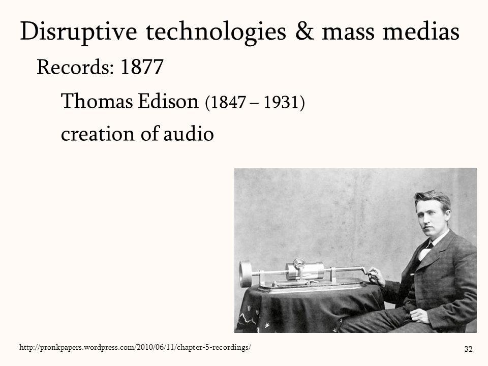 Records: 1877 Thomas Edison (1847 – 1931) creation of audio 32 http://pronkpapers.wordpress.com/2010/06/11/chapter-5-recordings/ Disruptive technologies & mass medias