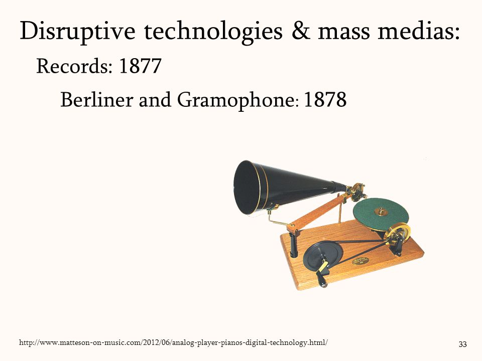 Records: 1877 Berliner and Gramophone : 1878 33 Disruptive technologies & mass medias: http://www.phonophan.com/berlinergramophone.html/ http://www.matteson-on-music.com/2012/06/analog-player-pianos-digital-technology.html/
