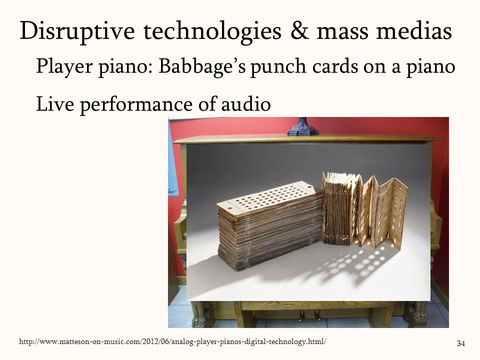 Player piano: Babbage's punch cards on a piano Live performance of audio 34 Disruptive technologies & mass medias http://www.phonophan.com/berlinergramophone.html/ http://www.matteson-on-music.com/2012/06/analog-player-pianos-digital-technology.html/