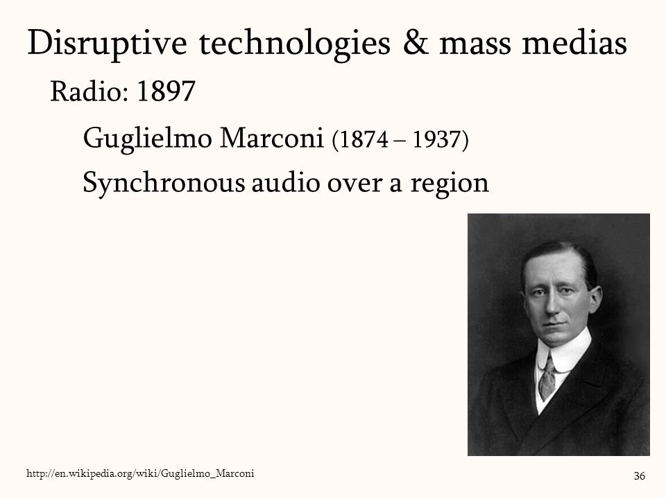 Radio: 1897 Guglielmo Marconi (1874 – 1937) Synchronous audio over a region 36 http://en.wikipedia.org/wiki/Guglielmo_Marconi Disruptive technologies & mass medias