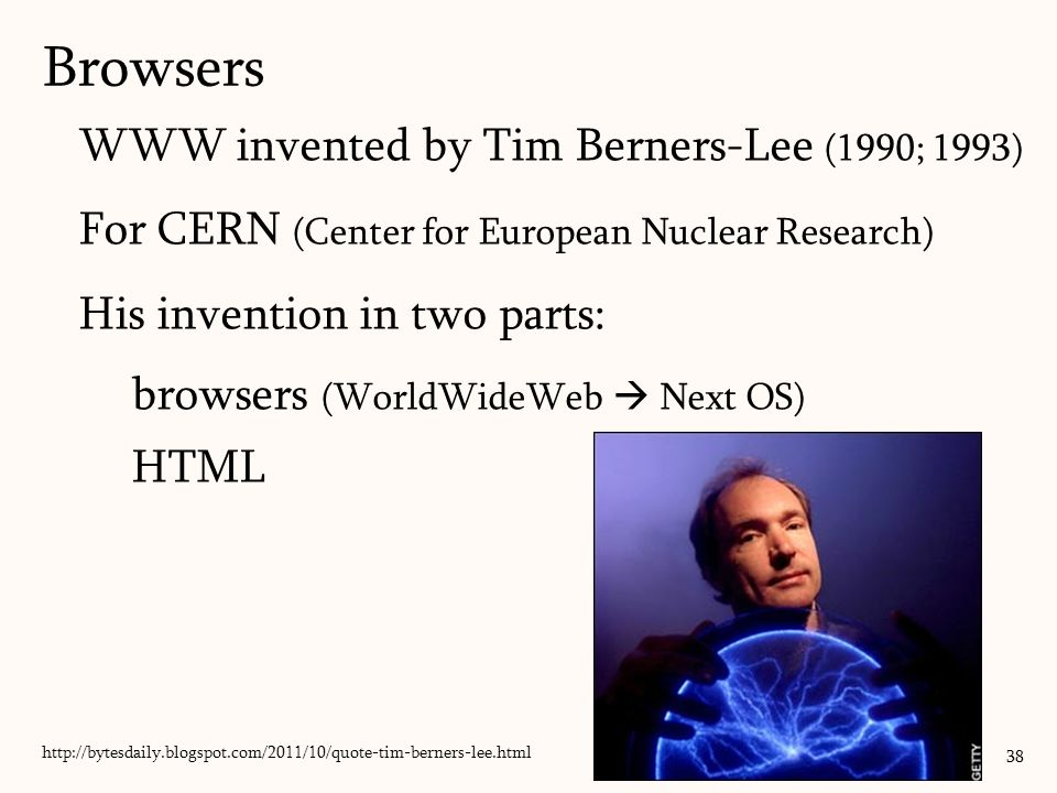 WWW invented by Tim Berners-Lee (1990; 1993) For CERN (Center for European Nuclear Research) His invention in two parts: browsers (WorldWideWeb  Next OS) HTML Browsers 38 http://bytesdaily.blogspot.com/2011/10/quote-tim-berners-lee.html