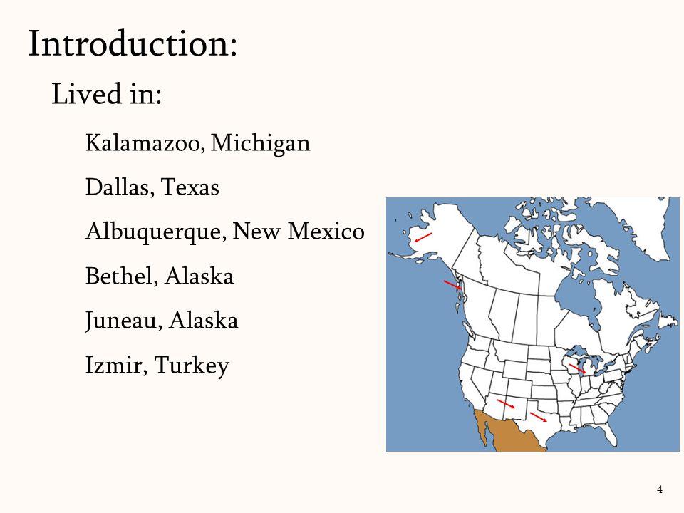 Lived in: Kalamazoo, Michigan Dallas, Texas Albuquerque, New Mexico Bethel, Alaska Juneau, Alaska Izmir, Turkey Introduction: 4