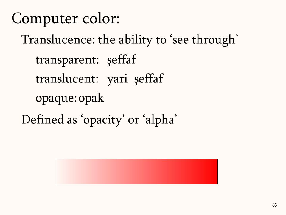 Translucence: the ability to 'see through' transparent:şeffaf translucent:yari şeffaf opaque:opak Defined as 'opacity' or 'alpha' Computer color: 65