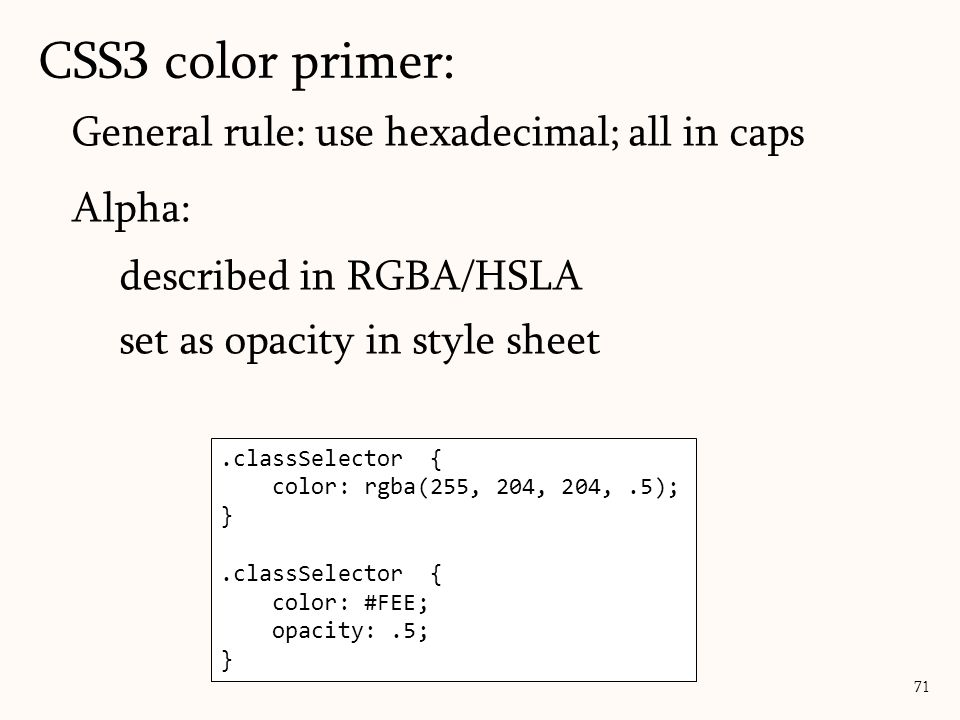 General rule: use hexadecimal; all in caps Alpha: described in RGBA/HSLA set as opacity in style sheet CSS3 color primer: 71.classSelector { color: rgba(255, 204, 204,.5); }.classSelector { color: #FEE; opacity:.5; }
