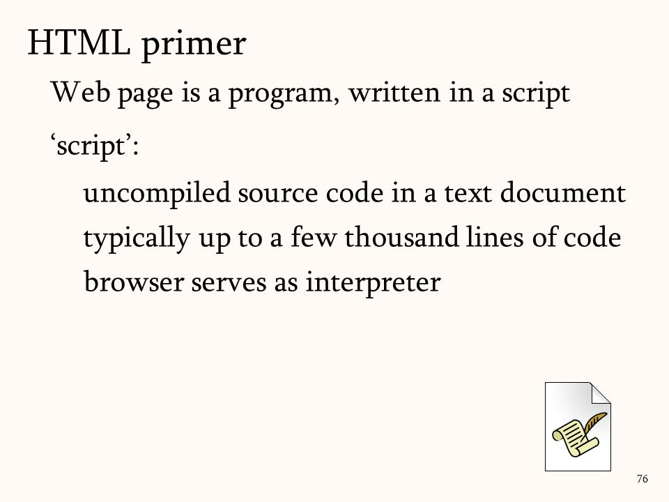 HTML primer 76 Web page is a program, written in a script 'script': uncompiled source code in a text document typically up to a few thousand lines of code browser serves as interpreter