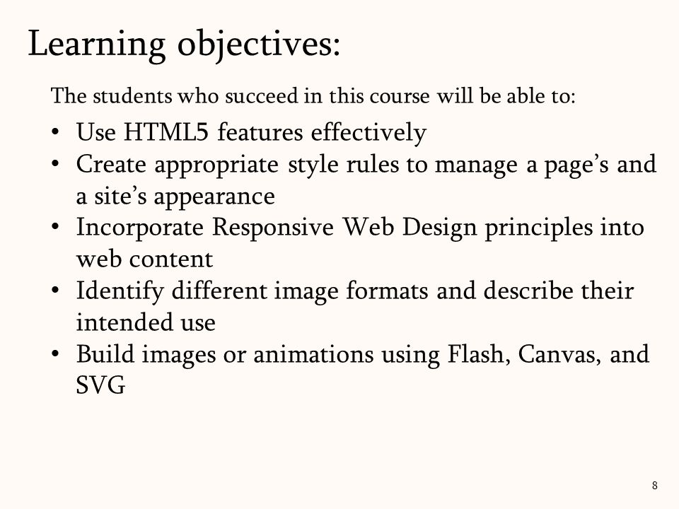 The students who succeed in this course will be able to: Use HTML5 features effectively Create appropriate style rules to manage a page's and a site's appearance Incorporate Responsive Web Design principles into web content Identify different image formats and describe their intended use Build images or animations using Flash, Canvas, and SVG Learning objectives: 8