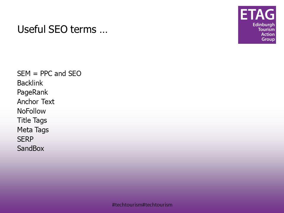 #techtourism#techtourism Useful SEO terms … SEM = PPC and SEO Backlink PageRank Anchor Text NoFollow Title Tags Meta Tags SERP SandBox