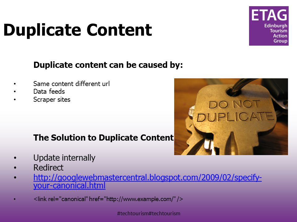 #techtourism#techtourism Duplicate content can be caused by: Same content different url Data feeds Scraper sites The Solution to Duplicate Content: Update internally Redirect http://googlewebmastercentral.blogspot.com/2009/02/specify- your-canonical.html http://googlewebmastercentral.blogspot.com/2009/02/specify- your-canonical.html Duplicate Content